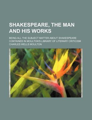 Shakespeare, the Man and His Works; Being All the Subject Matter about Shakespeare Contained in Moulton's Library of Literary Criticism