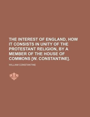 The Interest of England, How It Consists in Unity of the Protestant Religion, by a Member of the House of Commons [W. Constantine]