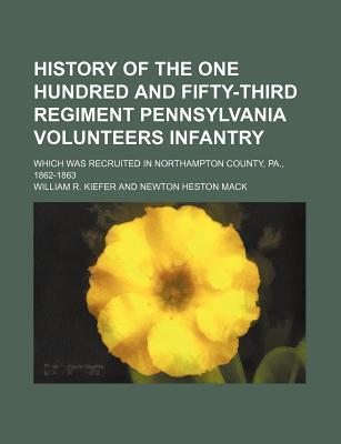 History of the One Hundred and Fifty-Third Regiment Pennsylvania Volunteers Infantry; Which Was Recruited in Northampton County, Pa., 1862-1863