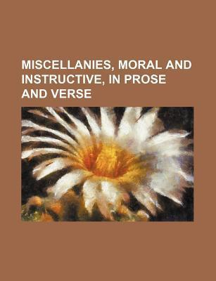 Miscellanies, Moral and Instructive, in Prose and Verse