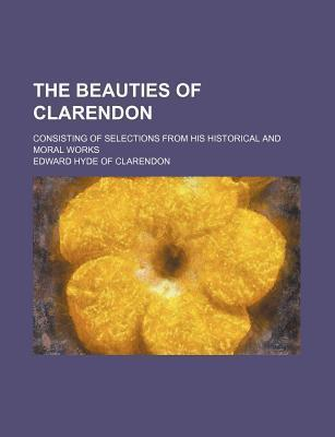 The Beauties of Clarendon; Consisting of Selections from His Historical and Moral Works