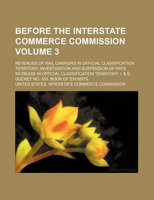 Before the Interstate Commerce Commission; Revenues of Rail Carriers in Official Classification Territory. Investigation and Suspension of Rate Increase in Official Classification Territory. I. & S. Docket No. 333. Book of Volume 3