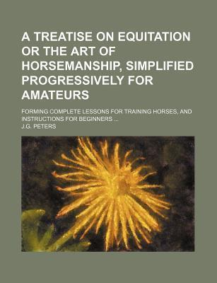 A Treatise on Equitation or the Art of Horsemanship, Simplified Progressively for Amateurs; Forming Complete Lessons for Training Horses, and Instructions for Beginners