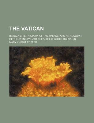 The Vatican; Being a Brief History of the Palace, and an Account of the Principal Art Treasures Within Its Walls