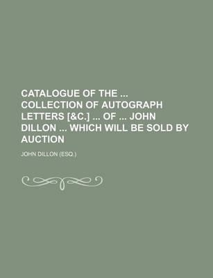 Catalogue of the Collection of Autograph Letters [&C.] of John Dillon Which Will Be Sold by Auction