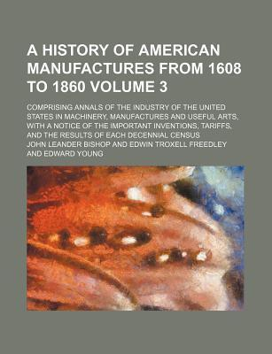 A History of American Manufactures from 1608 to 1860; Comprising Annals of the Industry of the United States in Machinery, Manufactures and Useful Arts, with a Notice of the Important Inventions, Tariffs, and the Results of Each Volume 3