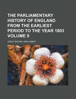 The Parliamentary History of England from the Earliest Period to the Year 1803 Volume 9