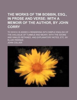 The Works of Tim Bobbin, Esq., in Prose and Verse; With a Memoir of the Author, by John Corry. to Which Is Added a Rendering Into Simple English of the Dialogue of Tummus and Meary, with the Idioms and Similes Retained, and Explanatory