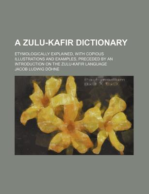 A Zulu-Kafir Dictionary; Etymologically Explained, with Copious Illustrations and Examples, Preceded by an Introduction on the Zulu-Kafir Language