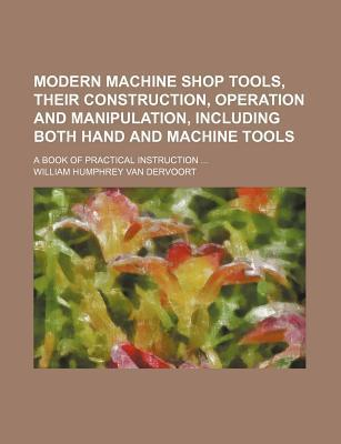 Modern Machine Shop Tools, Their Construction, Operation and Manipulation, Including Both Hand and Machine Tools; A Book of Practical Instruction