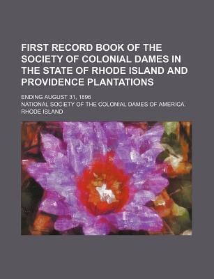 First Record Book of the Society of Colonial Dames in the State of Rhode Island and Providence Plantations; Ending August 31, 1896