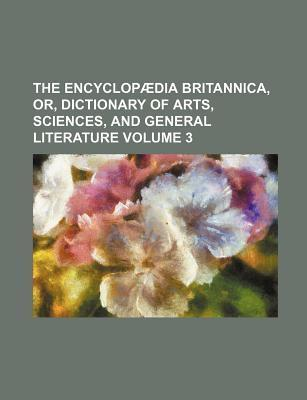 The Encyclopaedia Britannica, Or, Dictionary of Arts, Sciences, and General Literature Volume 3