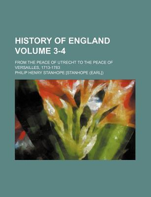History of England; From the Peace of Utrecht to the Peace of Versailles, 1713-1783 Volume 3-4