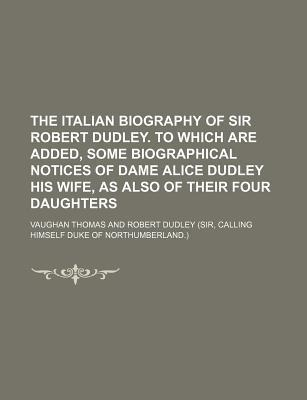 The Italian Biography of Sir Robert Dudley. to Which Are Added, Some Biographical Notices of Dame Alice Dudley His Wife, as Also of Their Four Daughters