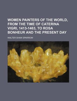 Women Painters of the World, from the Time of Caterina Vigri, 1413-1463, to Rosa Bonheur and the Present Day