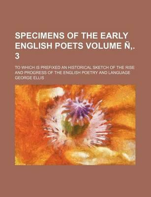 Specimens of the Early English Poets; To Which Is Prefixed an Historical Sketch of the Rise and Progress of the English Poetry and Language Volume N .