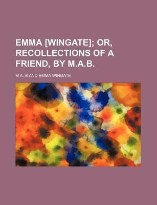 Emma [Wingate]; Or, Recollections of a Friend, by M.A.B.