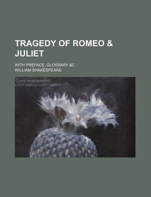 Tragedy of Romeo & Juliet; With Preface, Glossary &C