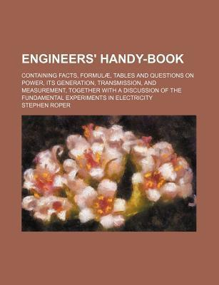 Engineers' Handy-Book; Containing Facts, Formulae, Tables and Questions on Power, Its Generation, Transmission, and Measurement, Together with a Discu
