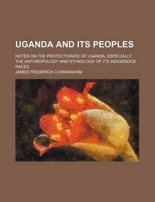 Uganda and Its Peoples; Notes on the Protectorate of Uganda, Especially the Anthropology and Ethnology of Its Indigenous Races