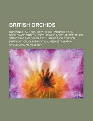 British Orchids; Containing an Exhaustive Description of Each Species and Variety, to Which Are Added Chapters on Structure and Other Peculiarities, Cultivation, Fertilisation, Classification, and Distribution