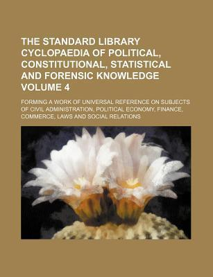 The Standard Library Cyclopaedia of Political, Constitutional, Statistical and Forensic Knowledge; Forming a Work of Universal Reference on Subjects O