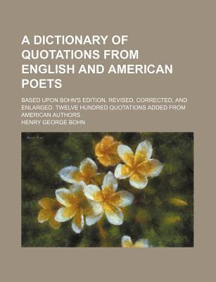 A Dictionary of Quotations from English and American Poets; Based Upon Bohn's Edition, Revised, Corrected, and Enlarged. Twelve Hundred Quotations Added from American Authors