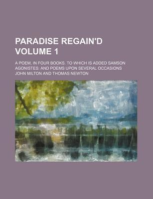 Paradise Regain'd; A Poem, in Four Books. to Which Is Added Samson Agonistes and Poems Upon Several Occasions Volume 1