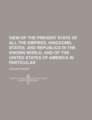 View of the Present State of All the Empires, Kingdoms, States, and Republics in the Known World, and of the United States of America in Particular