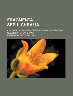 Fragmenta Sepulchralia; A Glimpse of the Sepulchral and Early Monumental Remains of Great Britain