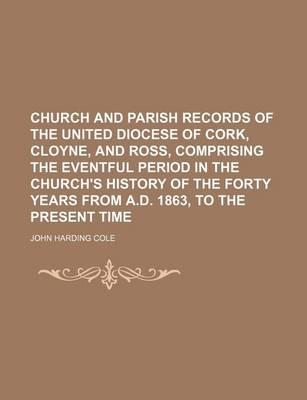 Church and Parish Records of the United Diocese of Cork, Cloyne, and Ross, Comprising the Eventful Period in the Church's History of the Forty Years F
