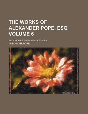 The Works of Alexander Pope, Esq; With Notes and Illustrations Volume 6