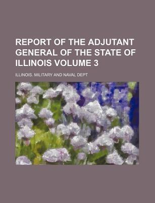 Report of the Adjutant General of the State of Illinois Volume 3