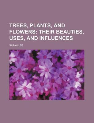 Trees, Plants, and Flowers; Their Beauties, Uses, and Influences