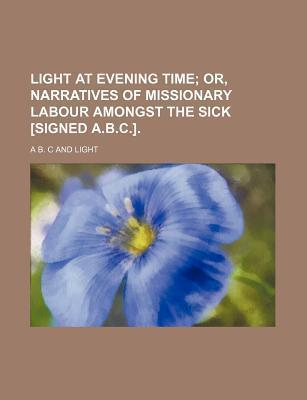 Light at Evening Time; Or, Narratives of Missionary Labour Amongst the Sick [Signed A.B.C.].