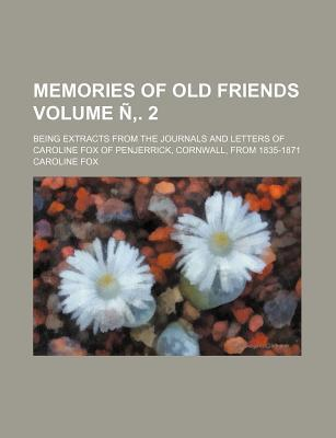 Memories of Old Friends; Being Extracts from the Journals and Letters of Caroline Fox of Penjerrick, Cornwall, from 1835-1871 Volume N . 2
