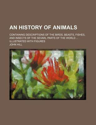 An History of Animals; Containing Descriptions of the Birds, Beasts, Fishes, and Insects of the Sevarl Parts of the World Illustrated with Figures
