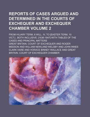 Reports of Cases Argued and Determined in the Courts of Exchequer and Exchequer Chamber; From Hiliary Term, 6 Will. IV, to [Easter Term, 10 Vict.]Both Inclusive. [1836-1847] with Tables of the Cases and Principal Matters Volume 2