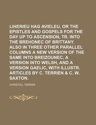 Liherieu Hag Avieleu, or the Catholic Epistles and Gospels for the Day Up to Ascension, Tr. Into the Brehonec of Brittany. Also in Three Other Parallel Columns a New Version of the Same Into Breizounec, a Version Into Welsh, and a Version