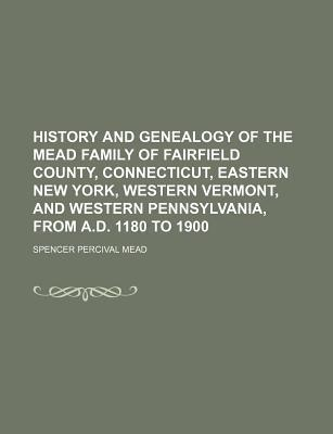 History and Genealogy of the Mead Family of Fairfield County, Connecticut, Eastern New York, Western Vermont, and Western Pennsylvania, from A.D. 1180 to 1900