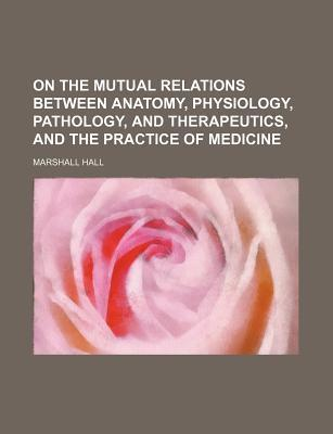 On the Mutual Relations Between Anatomy, Physiology, Pathology, and Therapeutics, and the Practice of Medicine