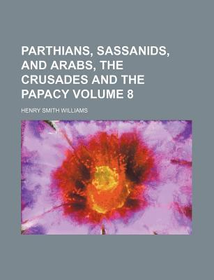 Parthians, Sassanids, and Arabs, the Crusades and the Papacy Volume 8