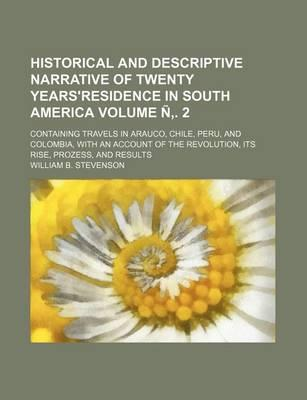 Historical and Descriptive Narrative of Twenty Years'residence in South America; Containing Travels in Arauco, Chile, Peru, and Colombia, with an Account of the Revolution, Its Rise, Prozess, and Results Volume N . 2