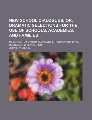 New School Dialogues; Or, Dramatic Selections for the Use of Schools, Academies, and Families. Designed to Furnish Exercises Either for Reading, Recitation or Exhibition