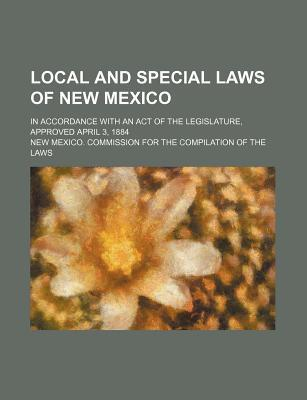 Local and Special Laws of New Mexico; In Accordance with an Act of the Legislature, Approved April 3, 1884