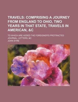 Travels; Comprising a Journey from England to Ohio, Two Years in That State, Travels in American, &C. to Which Are Added the Foreigner's Protracted Journal, Letters, &C