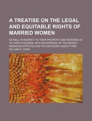 A Treatise on the Legal and Equitable Rights of Married Women; As Well in Respect to Their Property and Persons as to Their Children. with an Appendix of the Recent American Statutes and the Decisions Under Them