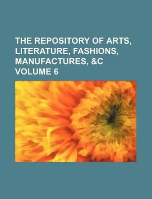 The Repository of Arts, Literature, Fashions, Manufactures, &C Volume 6