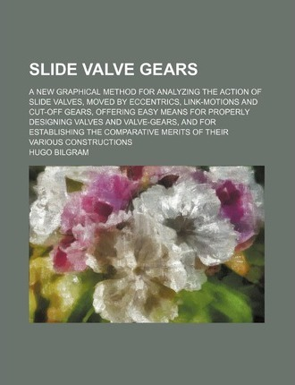 Slide Valve Gears; A New Graphical Method for Analyzing the Action of Slide Valves, Moved by Eccentrics, Link-Motions and Cut-Off Gears, Offering Easy Means for Properly Designing Valves and Valve-Gears, and for Establishing the