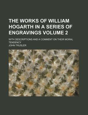 The Works of William Hogarth in a Series of Engravings; With Descriptions and a Comment on Their Moral Tendency Volume 2